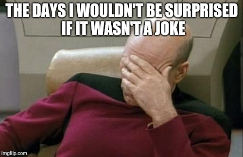 Captain Picard Facepalm Meme | THE DAYS I WOULDN'T BE SURPRISED IF IT WASN'T A JOKE | image tagged in memes,captain picard facepalm | made w/ Imgflip meme maker