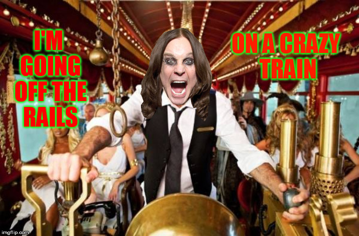 I'M GOING OFF THE RAILS ON A CRAZY TRAIN | made w/ Imgflip meme maker