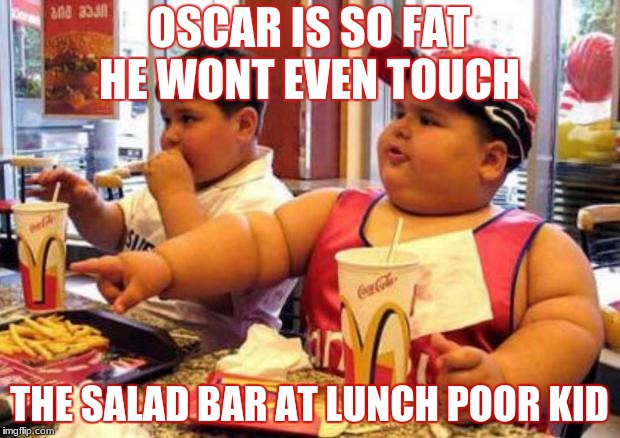 OSCAR IS SO FAT HE WONT EVEN TOUCH THE SALAD BAR AT LUNCH POOR KID | image tagged in mcdonalds fat kid | made w/ Imgflip meme maker