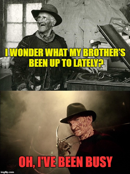 Freddy's Brother | I WONDER WHAT MY BROTHER'S BEEN UP TO LATELY? OH, I'VE BEEN BUSY | image tagged in funny memes,freddy krueger,doppelganger | made w/ Imgflip meme maker