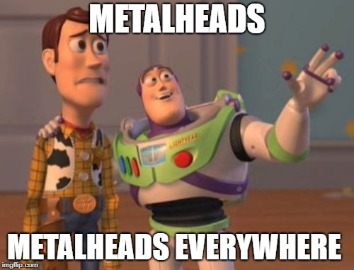 Metalheads, Metalheads Everywhere | METALHEADS METALHEADS EVERYWHERE | image tagged in memes,x x everywhere,doctordoomsday180,metalhead,heavy metal,toy story | made w/ Imgflip meme maker
