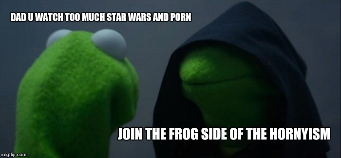 Evil Kermit Meme | DAD U WATCH TOO MUCH STAR WARS AND PORN JOIN THE FROG SIDE OF THE HORNYISM | image tagged in memes,evil kermit | made w/ Imgflip meme maker