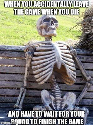 Waiting Skeleton Meme | WHEN YOU ACCIDENTALLY LEAVE THE GAME WHEN YOU DIE AND HAVE TO WAIT FOR YOUR SQUAD TO FINISH THE GAME | image tagged in memes,waiting skeleton | made w/ Imgflip meme maker
