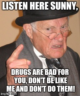 Back In My Day Meme | LISTEN HERE SUNNY, DRUGS ARE BAD FOR YOU, DON'T BE LIKE ME AND DON'T DO THEM! | image tagged in memes,back in my day | made w/ Imgflip meme maker