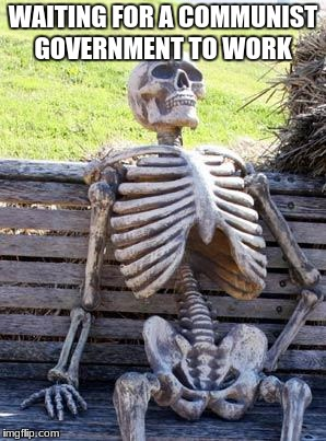 Waiting Skeleton Meme | WAITING FOR A COMMUNIST GOVERNMENT TO WORK | image tagged in memes,waiting skeleton | made w/ Imgflip meme maker