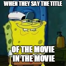 WHEN THEY SAY THE TITLE OF THE MOVIE IN THE MOVIE | image tagged in spongebob smirk | made w/ Imgflip meme maker