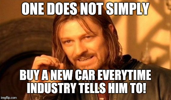 One Does Not Simply Meme | ONE DOES NOT SIMPLY BUY A NEW CAR EVERYTIME INDUSTRY TELLS HIM TO! | image tagged in memes,one does not simply | made w/ Imgflip meme maker