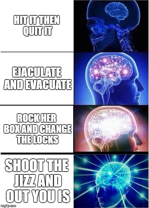 REAL SHIT | HIT IT THEN QUIT IT EJACULATE AND EVACUATE ROCK HER BOX AND CHANGE THE LOCKS SHOOT THE JIZZ AND OUT YOU IS | image tagged in memes,expanding brain,girl,wow,meme,funny memes | made w/ Imgflip meme maker
