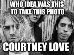 Nirvana | WHO IDEA WAS THIS TO TAKE THIS PHOTO COURTNEY LOVE | image tagged in nirvana | made w/ Imgflip meme maker