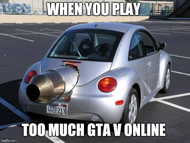 fast car | WHEN YOU PLAY TOO MUCH GTA V ONLINE | image tagged in fast car | made w/ Imgflip meme maker