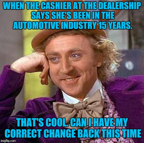 Really Henrietta Ford Really? | WHEN THE CASHIER AT THE DEALERSHIP SAYS SHE'S BEEN IN THE AUTOMOTIVE INDUSTRY 15 YEARS. THAT'S COOL. CAN I HAVE MY CORRECT CHANGE BACK THIS  | image tagged in memes,creepy condescending wonka | made w/ Imgflip meme maker