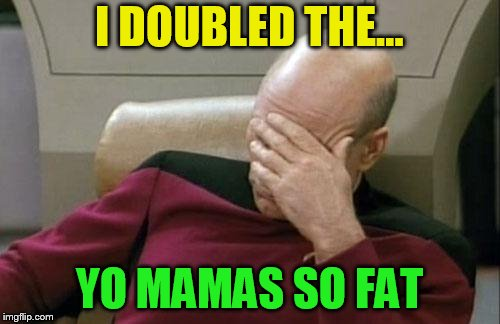 Captain Picard Facepalm Meme | I DOUBLED THE... YO MAMAS SO FAT | image tagged in memes,captain picard facepalm | made w/ Imgflip meme maker