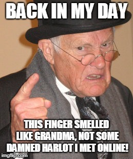 Back In My Day | BACK IN MY DAY THIS FINGER SMELLED LIKE GRANDMA, NOT SOME DAMNED HARLOT I MET ONLINE! | image tagged in memes,back in my day,internet,grandma,cheating,internet dating | made w/ Imgflip meme maker