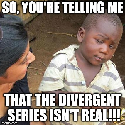 Third World Skeptical Kid Meme | SO, YOU'RE TELLING ME THAT THE DIVERGENT SERIES ISN'T REAL!!! | image tagged in memes,third world skeptical kid | made w/ Imgflip meme maker