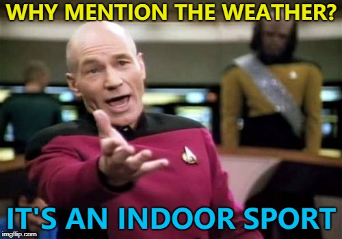 Watching the snooker and they tell us it's a lovely day outside... | WHY MENTION THE WEATHER? IT'S AN INDOOR SPORT | image tagged in memes,picard wtf,snooker,sport,weather | made w/ Imgflip meme maker