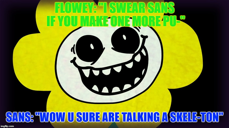 "Undertale | FLOWEY: ""I SWEAR SANS IF YOU MAKE ONE MORE PU-"" SANS: ""WOW U SURE ARE TALKING A SKELE-TON"" 