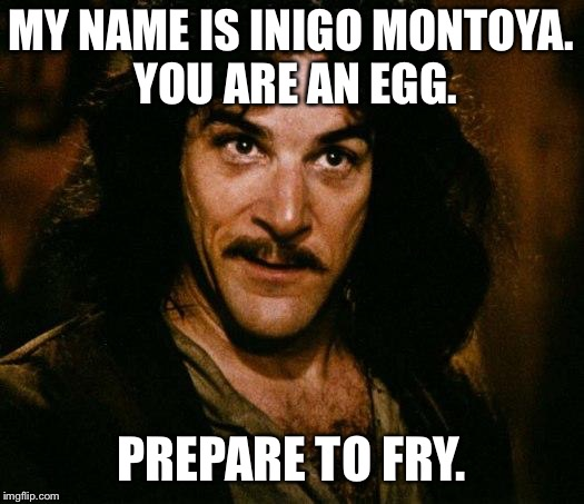 Could use som bacon with that. | MY NAME IS INIGO MONTOYA. YOU ARE AN EGG. PREPARE TO FRY. | image tagged in memes,inigo montoya,eggs | made w/ Imgflip meme maker