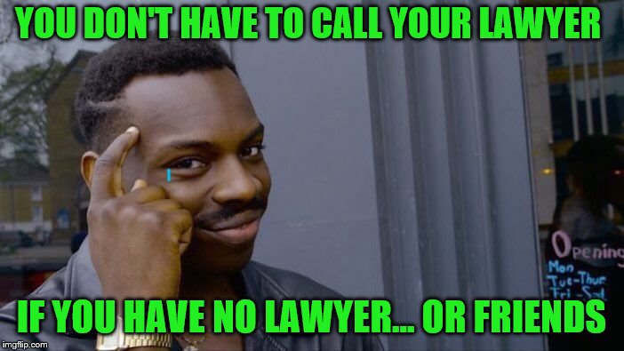 Roll Safe Think About It Meme | YOU DON'T HAVE TO CALL YOUR LAWYER IF YOU HAVE NO LAWYER... OR FRIENDS | image tagged in memes,roll safe think about it | made w/ Imgflip meme maker