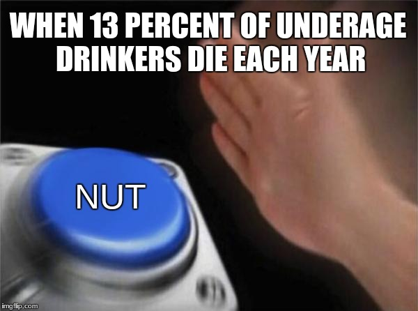 Blank Nut Button Meme | WHEN 13 PERCENT OF UNDERAGE DRINKERS DIE EACH YEAR NUT | image tagged in memes,blank nut button | made w/ Imgflip meme maker