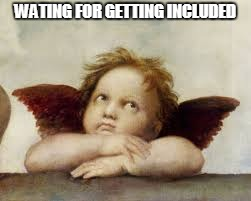 WATING FOR GETTING INCLUDED | made w/ Imgflip meme maker