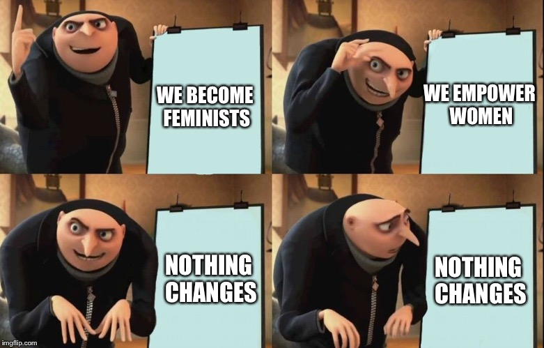 Despicable Me Diabolical Plan Gru Template | WE BECOME FEMINISTS NOTHING CHANGES WE EMPOWER WOMEN NOTHING CHANGES | image tagged in despicable me diabolical plan gru template | made w/ Imgflip meme maker