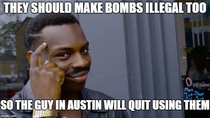 Roll Safe Think About It Meme | THEY SHOULD MAKE BOMBS ILLEGAL TOO SO THE GUY IN AUSTIN WILL QUIT USING THEM | image tagged in memes,roll safe think about it | made w/ Imgflip meme maker