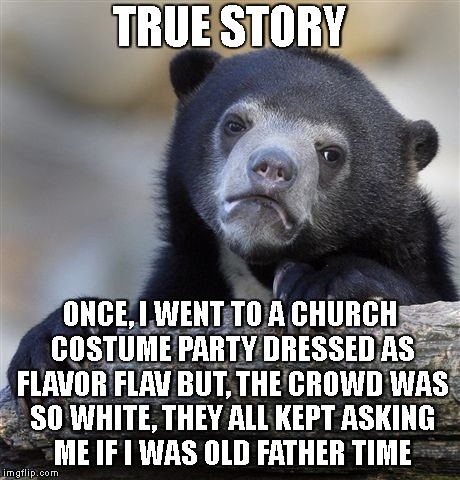 Fight The What? | TRUE STORY ONCE, I WENT TO A CHURCH COSTUME PARTY DRESSED AS FLAVOR FLAV BUT, THE CROWD WAS SO WHITE, THEY ALL KEPT ASKING ME IF I WAS OLD F | image tagged in confession bear,costumes,white people,rappers,flavor flav,confused | made w/ Imgflip meme maker