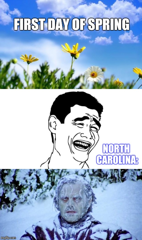 North Carolina Weather | FIRST DAY OF SPRING NORTH CAROLINA: | image tagged in memes,weather,spring,north carolina,snow | made w/ Imgflip meme maker