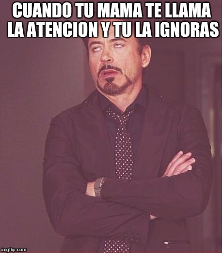 Face You Make Robert Downey Jr Meme | CUANDO TU MAMA TE LLAMA LA ATENCION Y TU LA IGNORAS | image tagged in memes,face you make robert downey jr | made w/ Imgflip meme maker