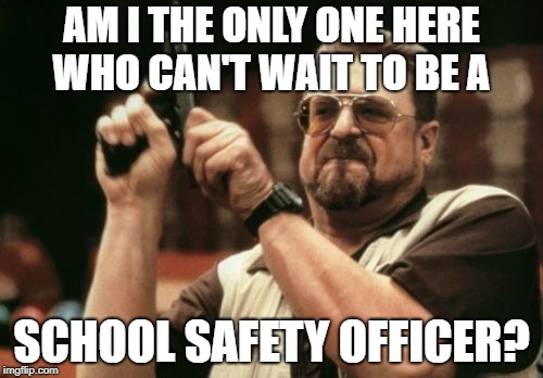 School safety officer stops school shooting yesterday.  A good man with a gun, stops a bad one with a gun.  Who knew? | AM I THE ONLY ONE HERE WHO CAN'T WAIT TO BE A SCHOOL SAFETY OFFICER? | image tagged in memes,am i the only one around here,school shooting,political meme,gun control | made w/ Imgflip meme maker