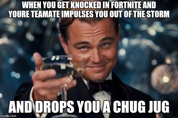 Leonardo Dicaprio Cheers Meme | WHEN YOU GET KNOCKED IN FORTNITE AND YOURE TEAMATE IMPULSES YOU OUT OF THE STORM AND DROPS YOU A CHUG JUG | image tagged in memes,leonardo dicaprio cheers,thomas the dank engine,political meme,donald trump,spongebob | made w/ Imgflip meme maker