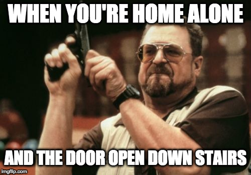 Am I The Only One Around Here Meme | WHEN YOU'RE HOME ALONE AND THE DOOR OPEN DOWN STAIRS | image tagged in memes,am i the only one around here,political meme,donald trump,gun control,spongebob | made w/ Imgflip meme maker