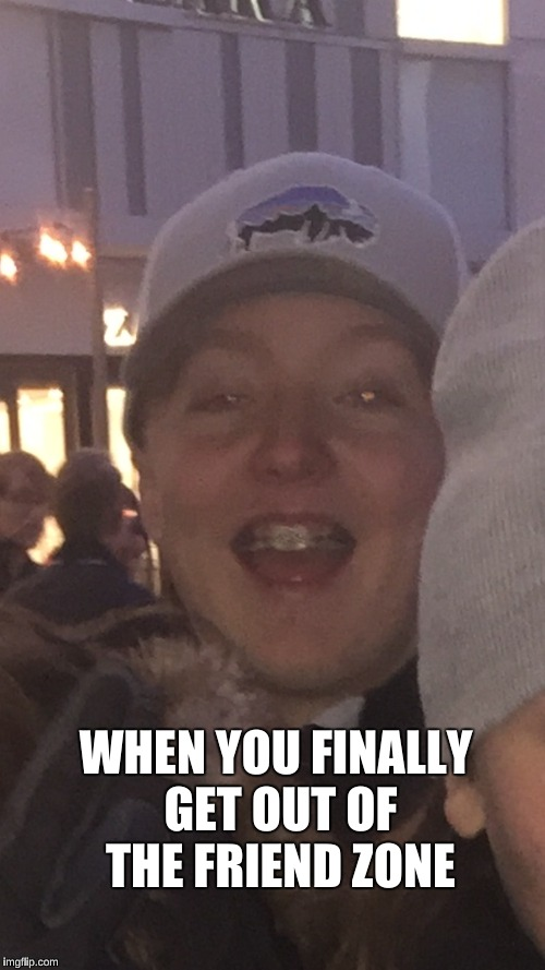 Finally out of friend zone | WHEN YOU FINALLY GET OUT OF THE FRIEND ZONE | image tagged in friend zone | made w/ Imgflip meme maker