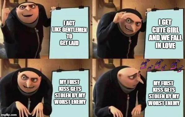 Gru's Plan | I ACT LIKE GENTLEMEN TO GET LAID I GET CUTE GIRL AND WE FALL IN LOVE MY FIRST KISS GETS STOLEN BY MY WORST ENEMY MY FIRST KISS GETS STOLEN B | image tagged in gru's plan | made w/ Imgflip meme maker