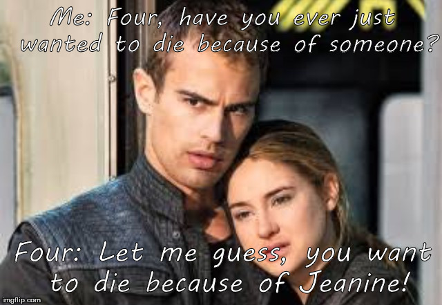 Divergent  | Me: Four, have you ever just wanted to die because of someone? Four: Let me guess, you want to die because of Jeanine! | image tagged in divergent | made w/ Imgflip meme maker