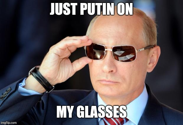 Putin with sunglasses | JUST PUTIN ON MY GLASSES | image tagged in putin with sunglasses | made w/ Imgflip meme maker