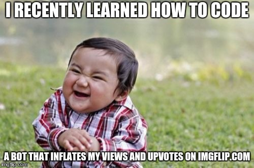 Evil Toddler Meme | I RECENTLY LEARNED HOW TO CODE A BOT THAT INFLATES MY VIEWS AND UPVOTES ON IMGFLIP.COM | image tagged in memes,evil toddler | made w/ Imgflip meme maker