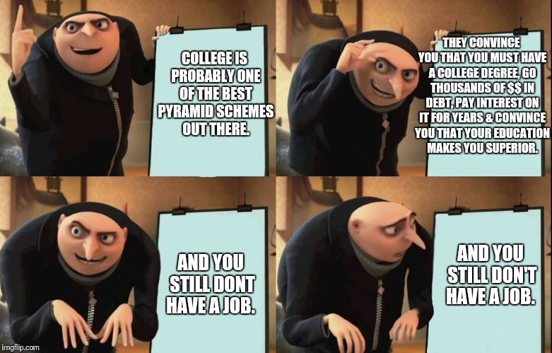 College  | COLLEGE IS PROBABLY ONE OF THE BEST PYRAMID SCHEMES OUT THERE. THEY CONVINCE YOU THAT YOU MUST HAVE A COLLEGE DEGREE, GO THOUSANDS OF $$ IN  | image tagged in despicable me diabolical plan gru template,college,memes,funny memes | made w/ Imgflip meme maker