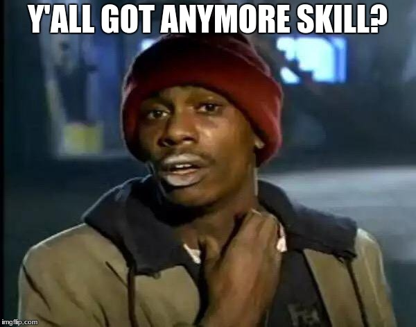 Y'all Got Any More Of That Meme | Y'ALL GOT ANYMORE SKILL? | image tagged in memes,y'all got any more of that | made w/ Imgflip meme maker