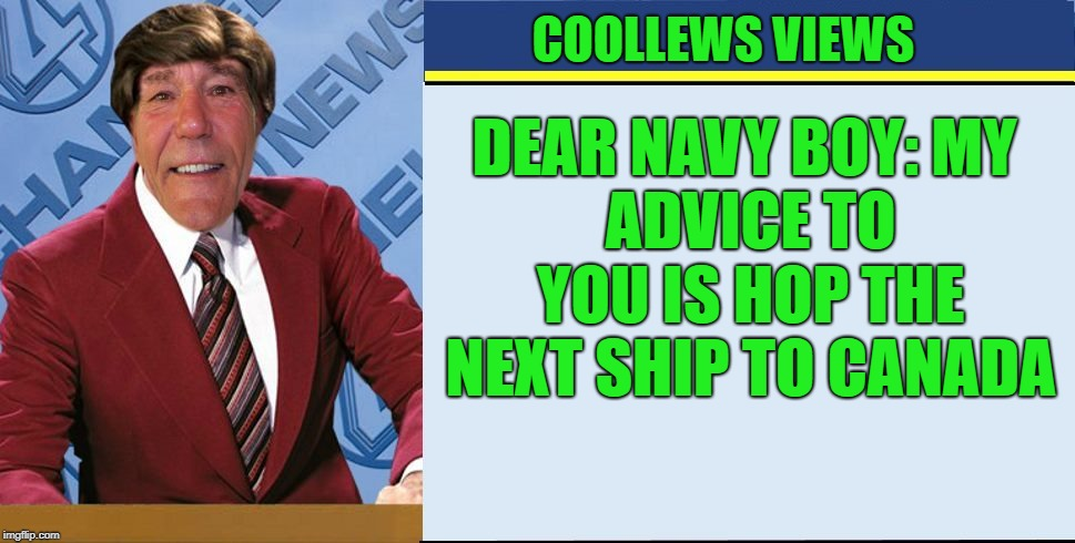 coollews views | COOLLEWS VIEWS DEAR NAVY BOY: MY ADVICE TO YOU IS HOP THE NEXT SHIP TO CANADA | image tagged in coollews views | made w/ Imgflip meme maker