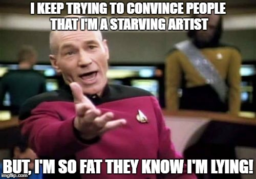 Picard Wtf Meme | I KEEP TRYING TO CONVINCE PEOPLE THAT I'M A STARVING ARTIST BUT, I'M SO FAT THEY KNOW I'M LYING! | image tagged in memes,picard wtf | made w/ Imgflip meme maker