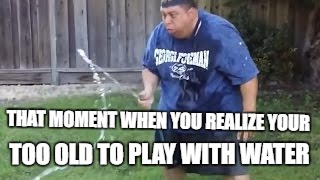 Your to old to play with water Joey | THAT MOMENT WHEN YOU REALIZE YOUR TOO OLD TO PLAY WITH WATER | image tagged in joeysworldtour,memes,funny memes,water,too old,that moment when | made w/ Imgflip meme maker
