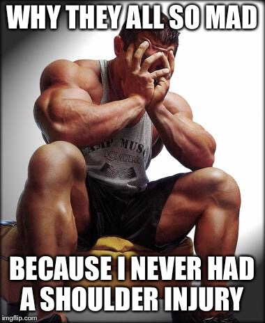 Depressed Bodybuilder | WHY THEY ALL SO MAD BECAUSE I NEVER HAD A SHOULDER INJURY | image tagged in depressed bodybuilder | made w/ Imgflip meme maker