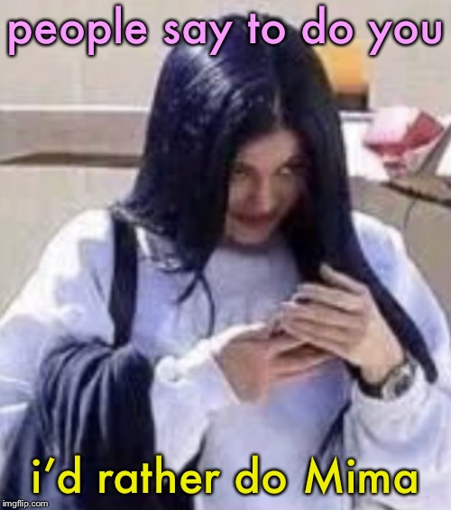 Mima | people say to do you i'd rather do Mima | image tagged in mima,memes | made w/ Imgflip meme maker