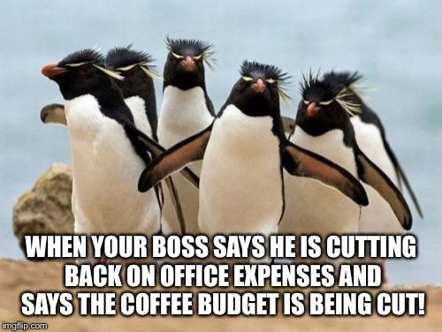 Penguin Gang | WHEN YOUR BOSS SAYS HE IS CUTTING BACK ON OFFICE EXPENSES AND SAYS THE COFFEE BUDGET IS BEING CUT! | image tagged in memes,penguin gang | made w/ Imgflip meme maker
