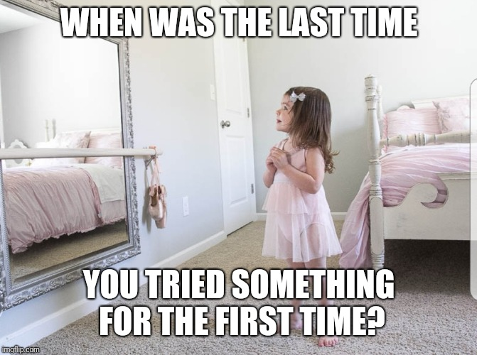 Try something new | WHEN WAS THE LAST TIME YOU TRIED SOMETHING FOR THE FIRST TIME? | image tagged in try it,just do it,workout,exercise,barre,dance | made w/ Imgflip meme maker