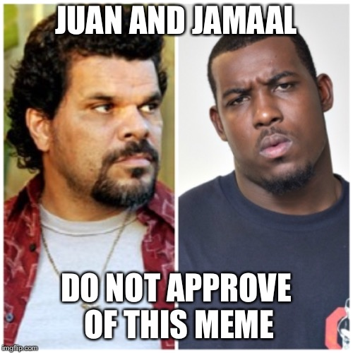 JUAN AND JAMAAL DO NOT APPROVE OF THIS MEME | made w/ Imgflip meme maker