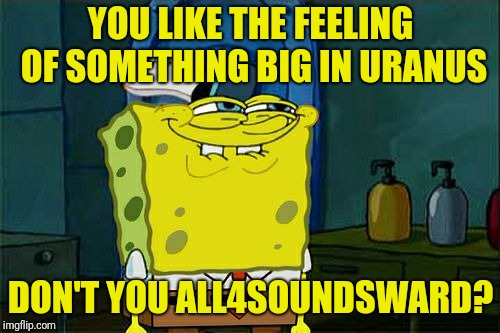 Dont You Squidward Meme | YOU LIKE THE FEELING OF SOMETHING BIG IN URANUS DON'T YOU ALL4SOUNDSWARD? | image tagged in memes,dont you squidward | made w/ Imgflip meme maker