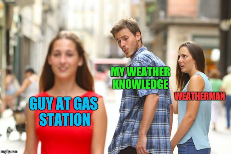 Distracted Boyfriend Meme | GUY AT GAS STATION MY WEATHER KNOWLEDGE WEATHERMAN | image tagged in memes,distracted boyfriend | made w/ Imgflip meme maker