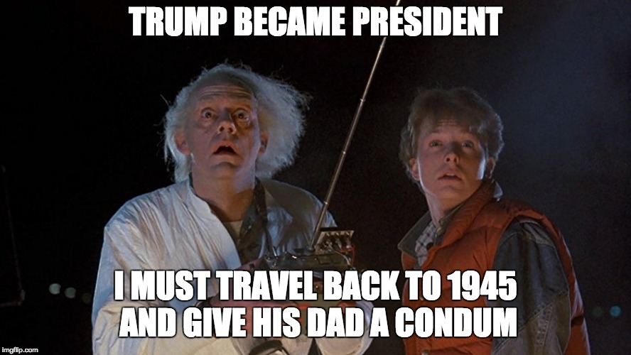 TRUMP BECAME PRESIDENT I MUST TRAVEL BACK TO 1945 AND GIVE HIS DAD A CONDUM | image tagged in back to the future | made w/ Imgflip meme maker
